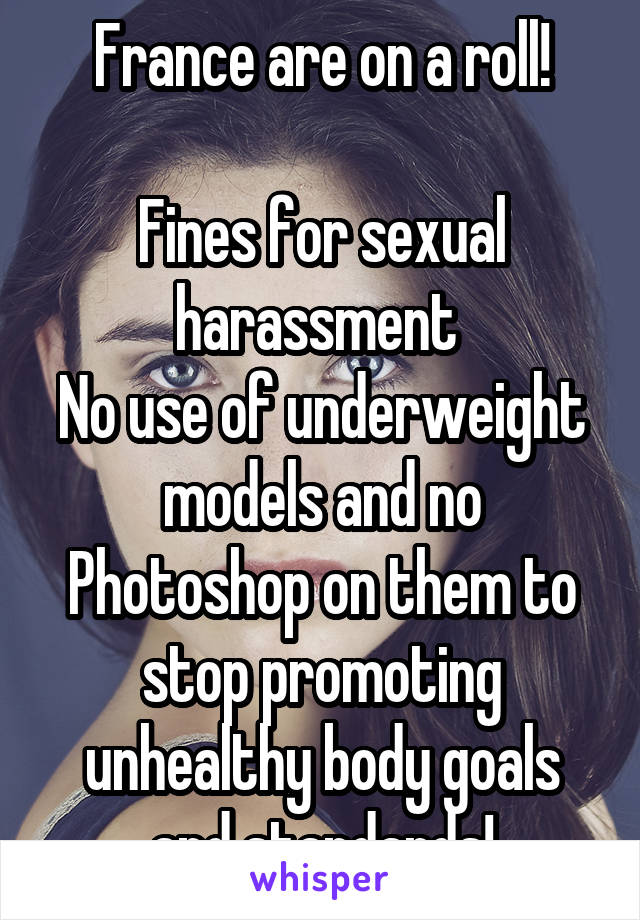 France are on a roll!  Fines for sexual harassment  No use of underweight models and no Photoshop on them to stop promoting unhealthy body goals and standards!