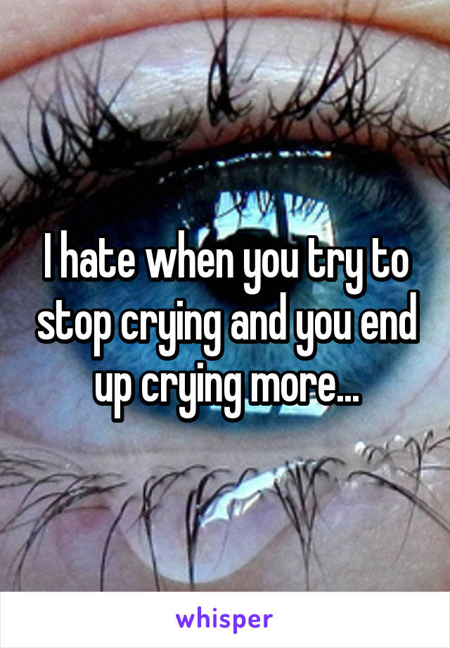 I hate when you try to stop crying and you end up crying more...