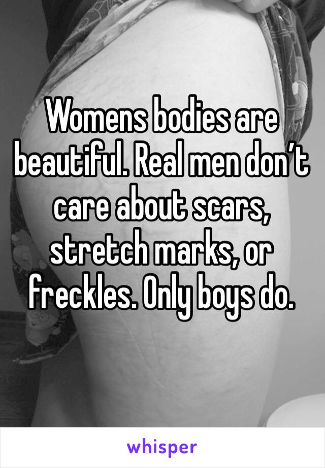 Womens bodies are beautiful. Real men don't care about scars, stretch marks, or freckles. Only boys do.