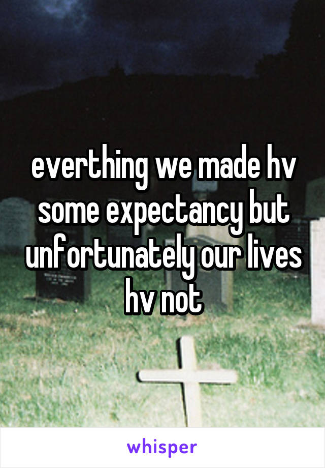 everthing we made hv some expectancy but unfortunately our lives hv not