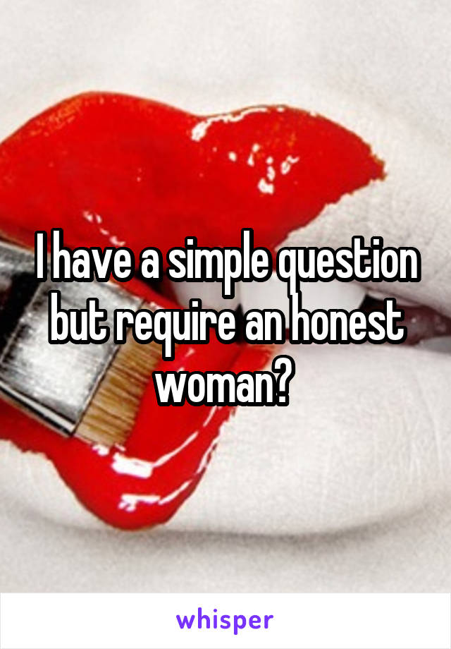 I have a simple question but require an honest woman?