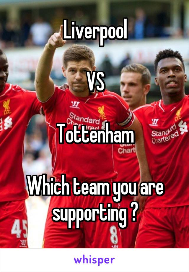 Liverpool  VS  Tottenham  Which team you are supporting ?