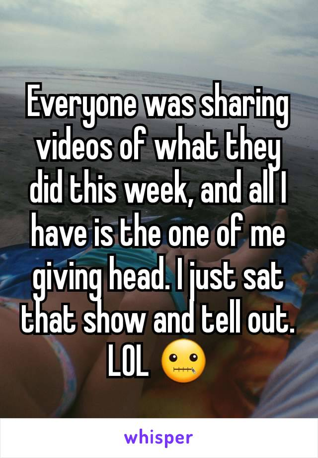 Everyone was sharing videos of what they did this week, and all I have is the one of me giving head. I just sat that show and tell out. LOL 🤐