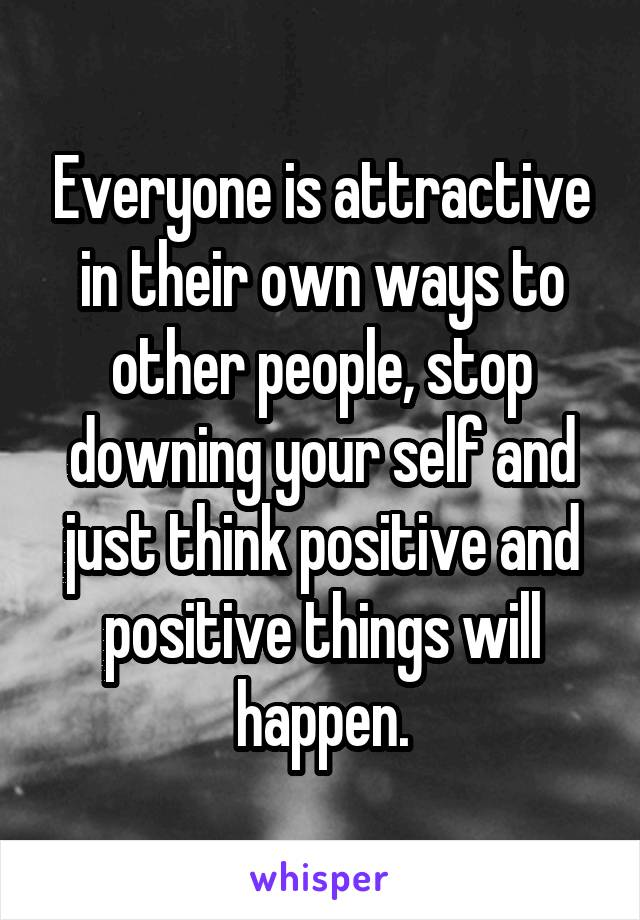 Everyone is attractive in their own ways to other people, stop downing your self and just think positive and positive things will happen.