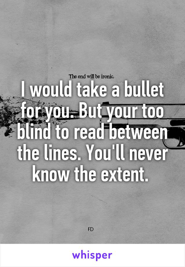 I would take a bullet for you. But your too blind to read between the lines. You'll never know the extent.