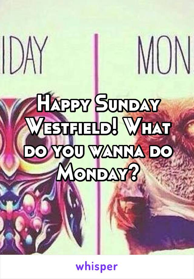 Happy Sunday Westfield! What do you wanna do Monday?