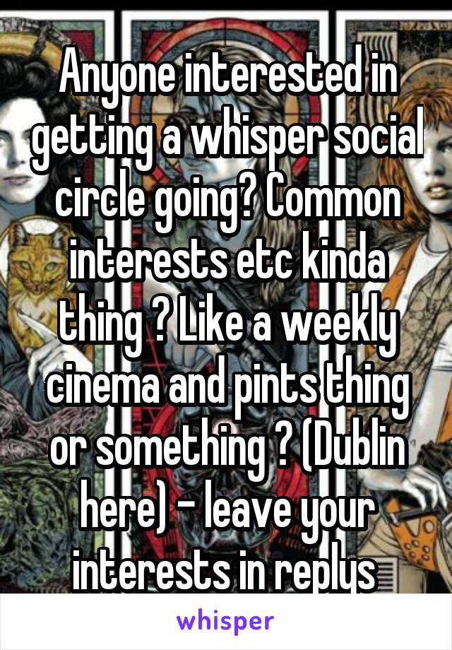 Anyone interested in getting a whisper social circle going? Common interests etc kinda thing ? Like a weekly cinema and pints thing or something ? (Dublin here) - leave your interests in replys
