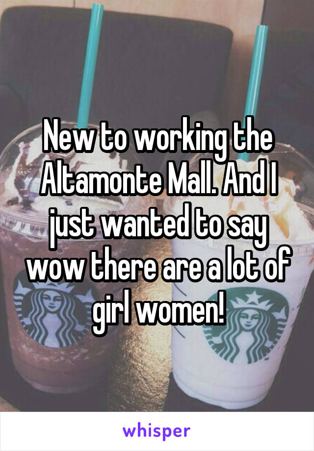 New to working the Altamonte Mall. And I just wanted to say wow there are a lot of girl women!
