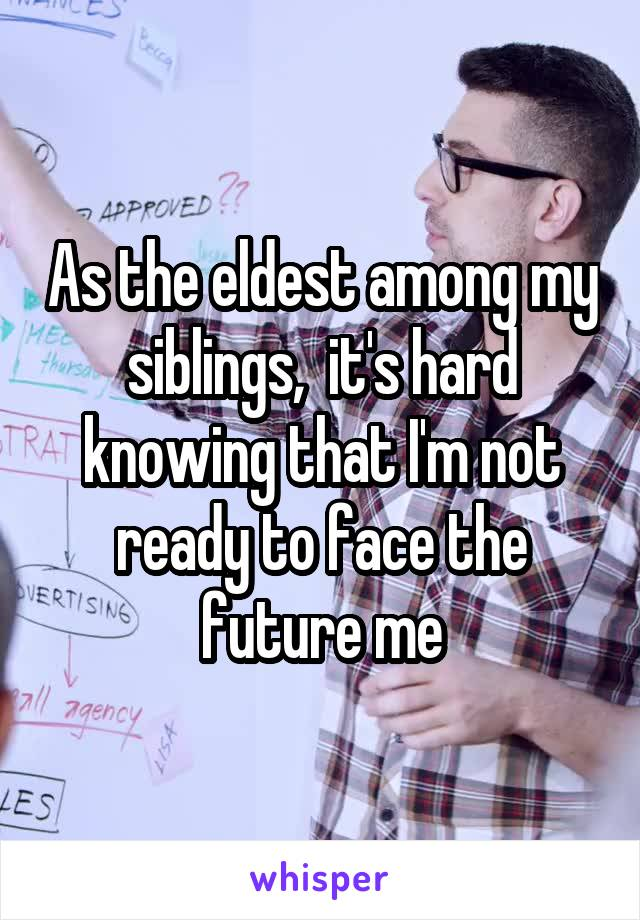 As the eldest among my siblings,  it's hard knowing that I'm not ready to face the future me