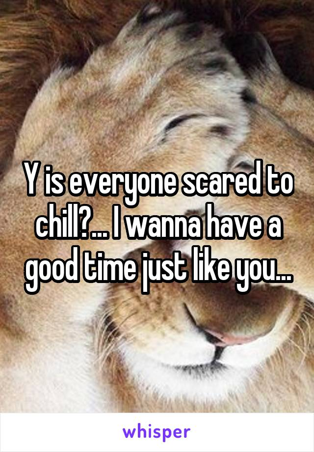 Y is everyone scared to chill?... I wanna have a good time just like you...