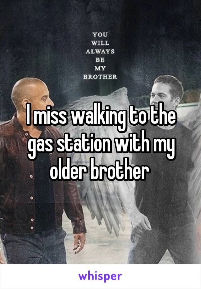I miss walking to the gas station with my older brother