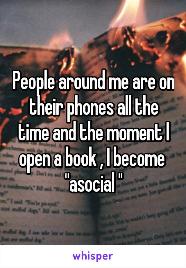 """People around me are on their phones all the time and the moment I open a book , I become  """"asocial """""""