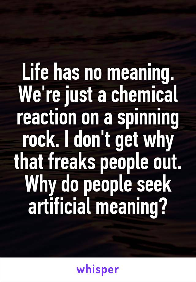 Life has no meaning. We're just a chemical reaction on a spinning rock. I don't get why that freaks people out. Why do people seek artificial meaning?