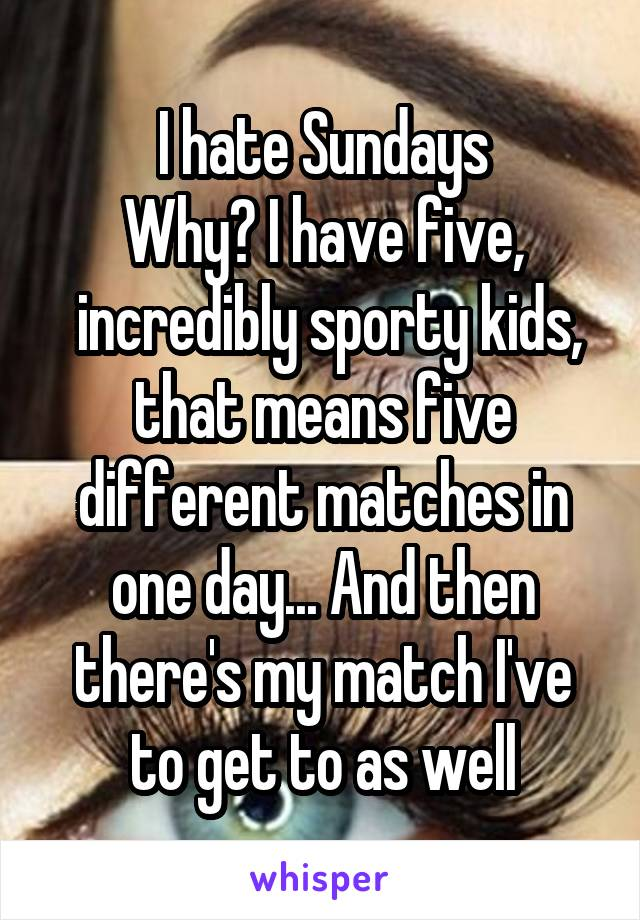 I hate Sundays Why? I have five,  incredibly sporty kids, that means five different matches in one day... And then there's my match I've to get to as well