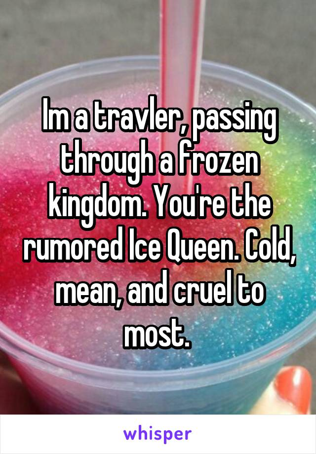 Im a travler, passing through a frozen kingdom. You're the rumored Ice Queen. Cold, mean, and cruel to most.
