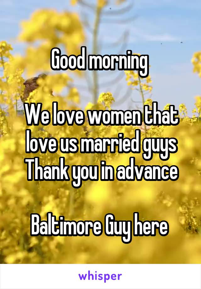Good morning   We love women that love us married guys Thank you in advance  Baltimore Guy here