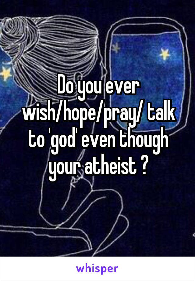Do you ever wish/hope/pray/ talk to 'god' even though your atheist ?