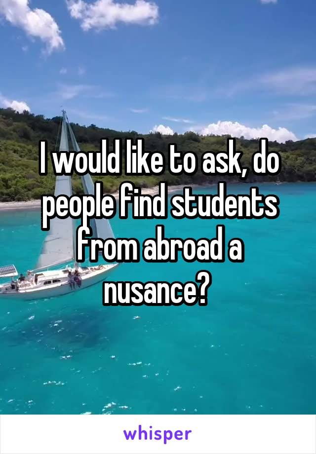 I would like to ask, do people find students from abroad a nusance?