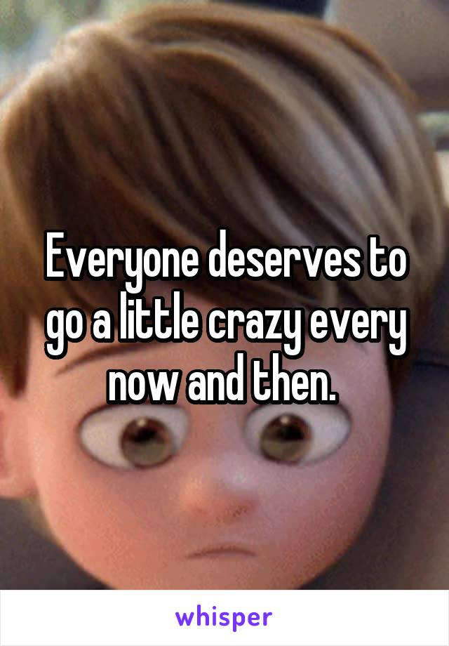 Everyone deserves to go a little crazy every now and then.