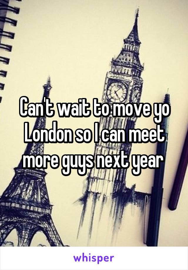 Can't wait to move yo London so I can meet more guys next year
