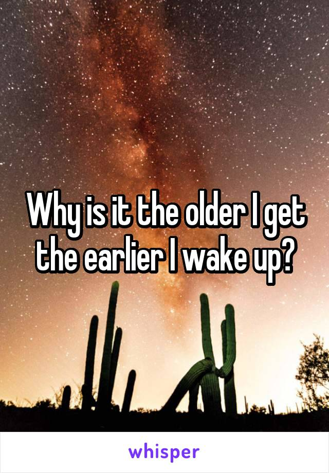 Why is it the older I get the earlier I wake up?