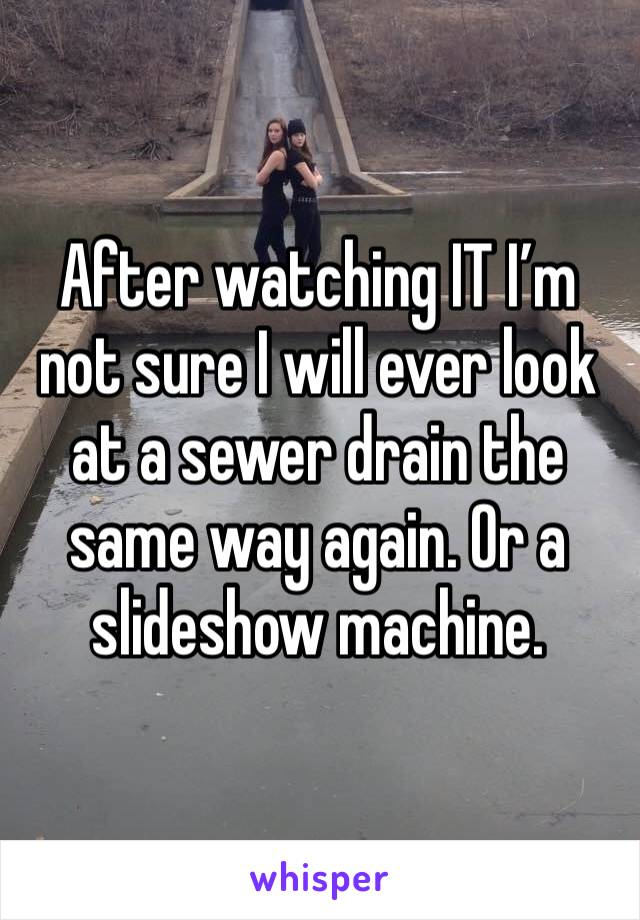 After watching IT I'm not sure I will ever look at a sewer drain the same way again. Or a slideshow machine.