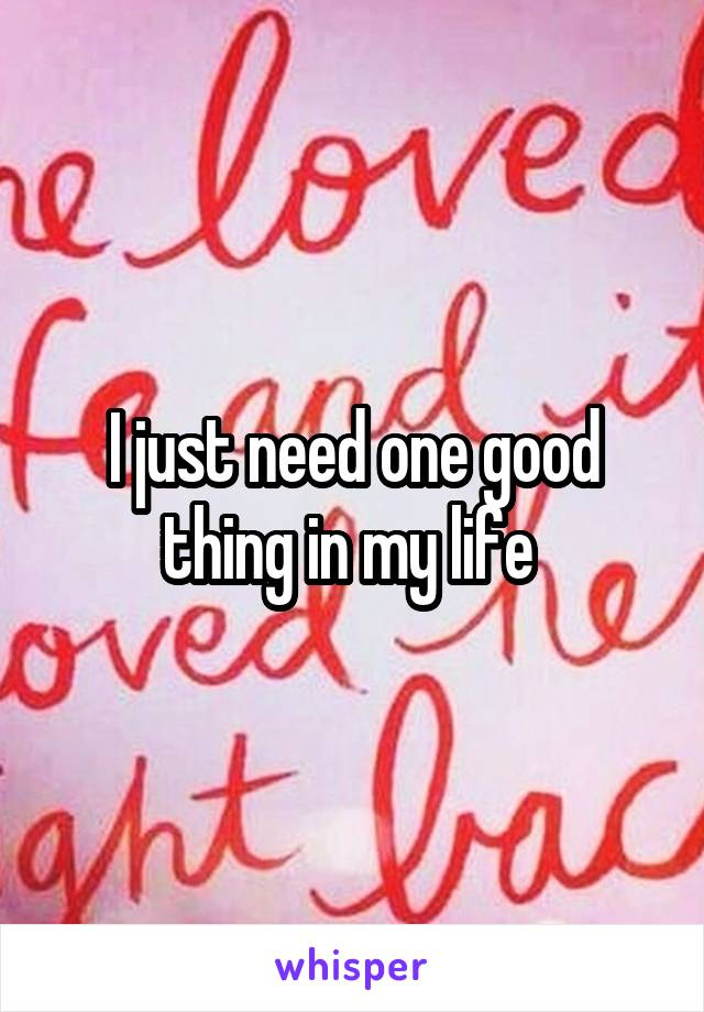 I just need one good thing in my life