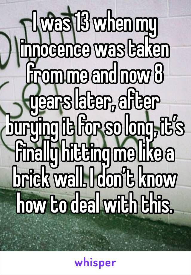 I was 13 when my innocence was taken from me and now 8 years later, after burying it for so long, it's finally hitting me like a brick wall. I don't know how to deal with this.