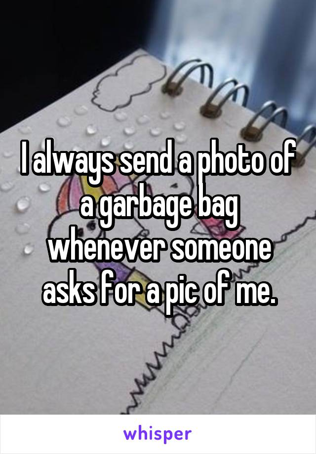I always send a photo of a garbage bag whenever someone asks for a pic of me.