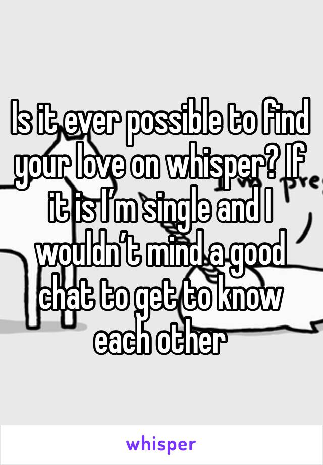 Is it ever possible to find your love on whisper? If it is I'm single and I wouldn't mind a good chat to get to know each other