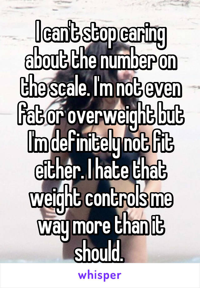 I can't stop caring about the number on the scale. I'm not even fat or overweight but I'm definitely not fit either. I hate that weight controls me way more than it should.