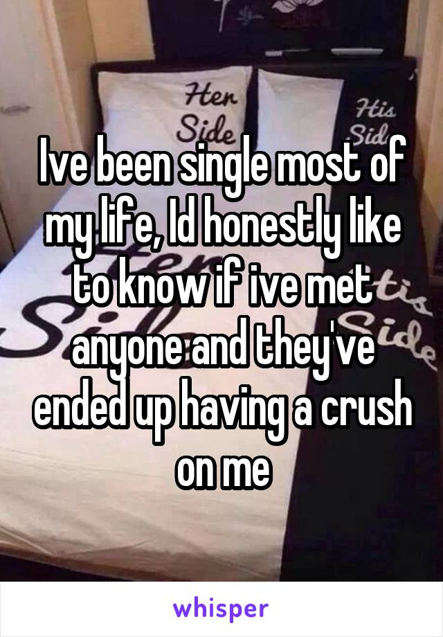 Ive been single most of my life, Id honestly like to know if ive met anyone and they've ended up having a crush on me