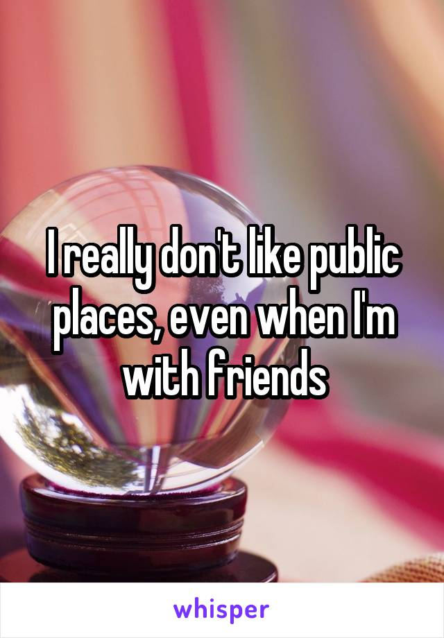 I really don't like public places, even when I'm with friends
