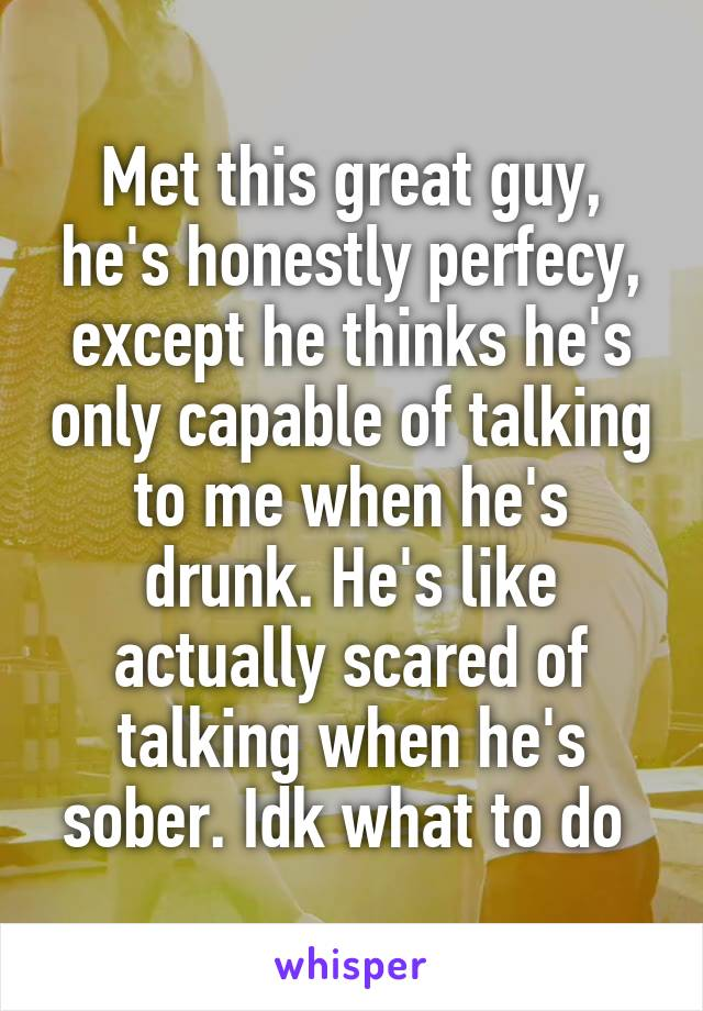 Met this great guy, he's honestly perfecy, except he thinks he's only capable of talking to me when he's drunk. He's like actually scared of talking when he's sober. Idk what to do