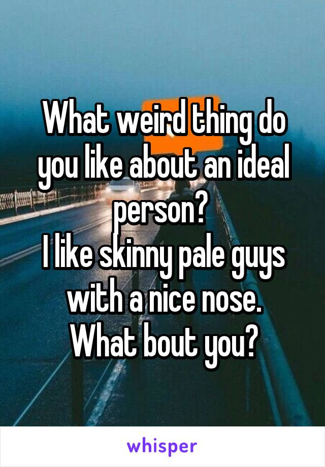 What weird thing do you like about an ideal person?  I like skinny pale guys with a nice nose. What bout you?