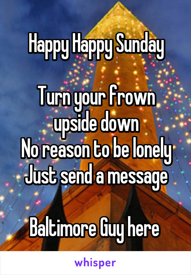 Happy Happy Sunday  Turn your frown upside down No reason to be lonely Just send a message  Baltimore Guy here