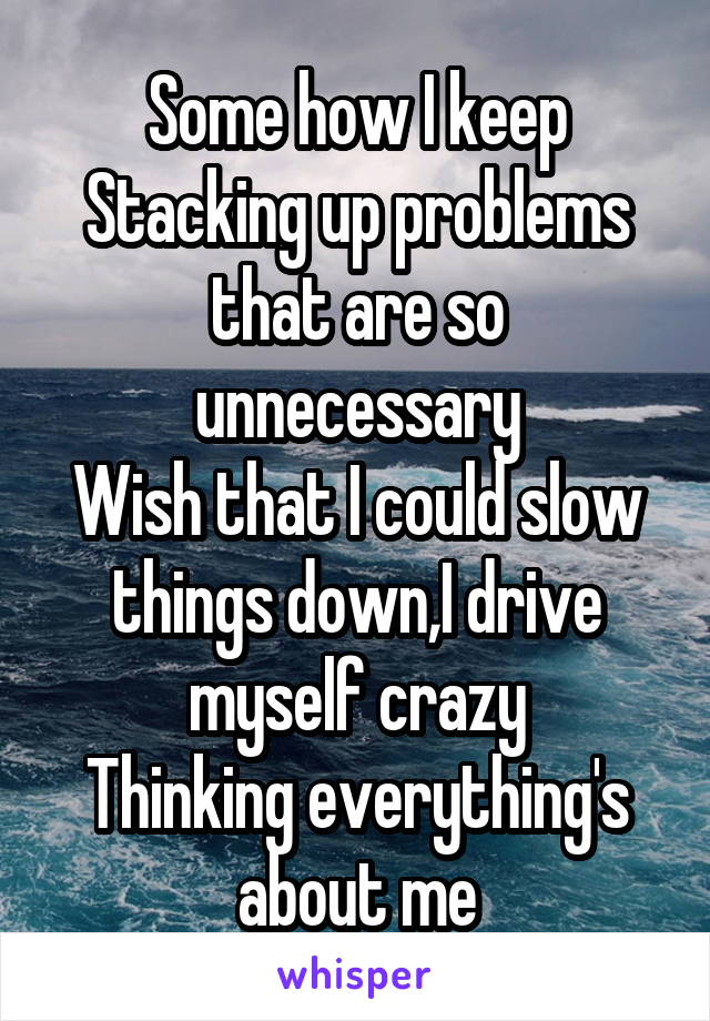 Some how I keep Stacking up problems that are so unnecessary Wish that I could slow things down,I drive myself crazy Thinking everything's about me