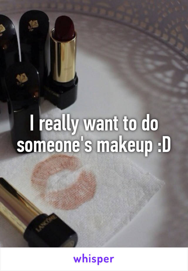 I really want to do someone's makeup :D