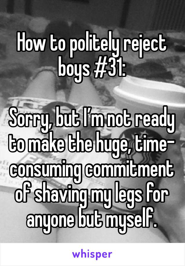 How to politely reject boys #31:  Sorry, but I'm not ready to make the huge, time-consuming commitment of shaving my legs for anyone but myself.