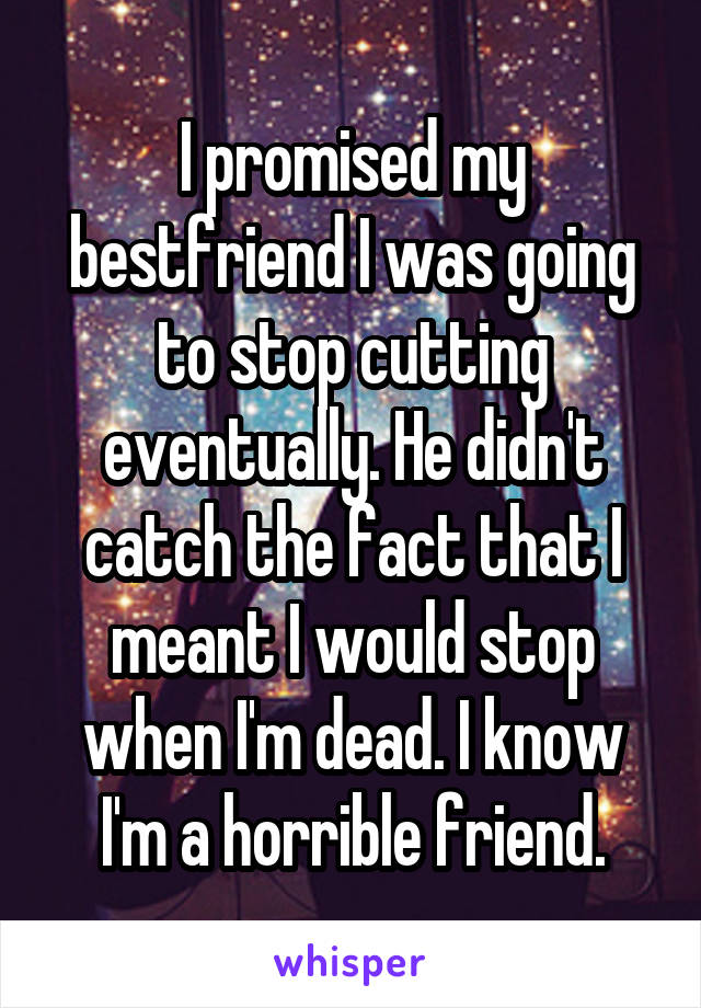 I promised my bestfriend I was going to stop cutting eventually. He didn't catch the fact that I meant I would stop when I'm dead. I know I'm a horrible friend.