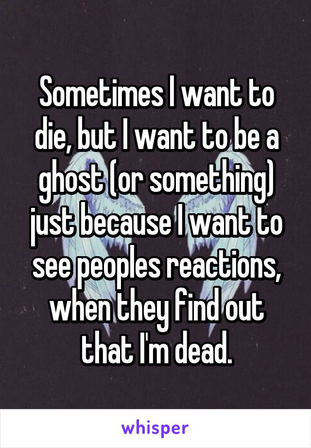 Sometimes I want to die, but I want to be a ghost (or something) just because I want to see peoples reactions, when they find out that I'm dead.