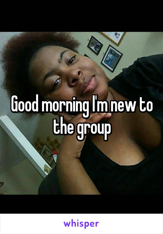 Good morning I'm new to the group