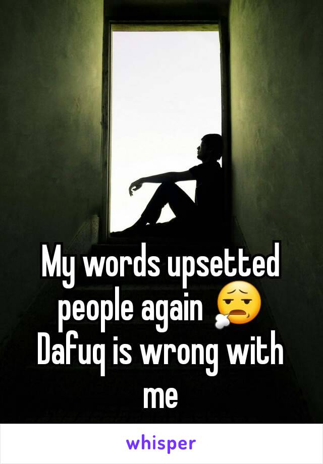 My words upsetted people again 😧 Dafuq is wrong with me