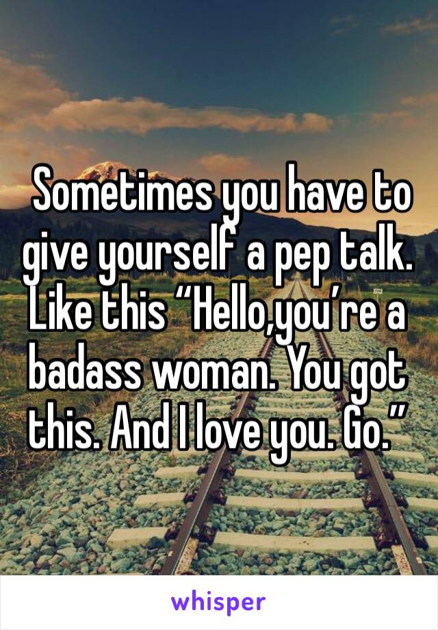 """Sometimes you have to give yourself a pep talk. Like this """"Hello,you're a badass woman. You got this. And I love you. Go."""""""