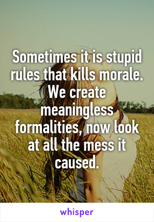 Sometimes it is stupid rules that kills morale. We create meaningless formalities, now look at all the mess it caused.