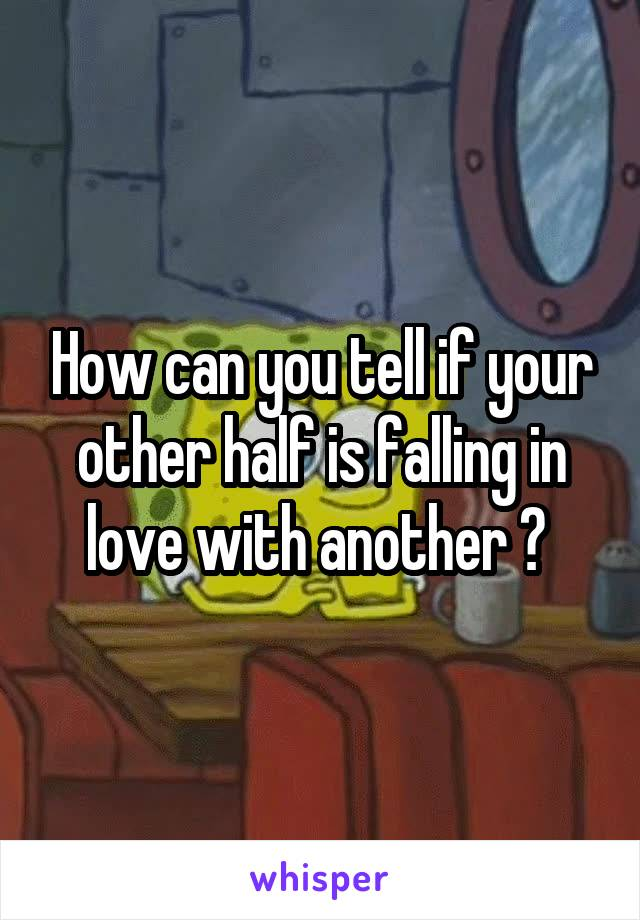 How can you tell if your other half is falling in love with another ?