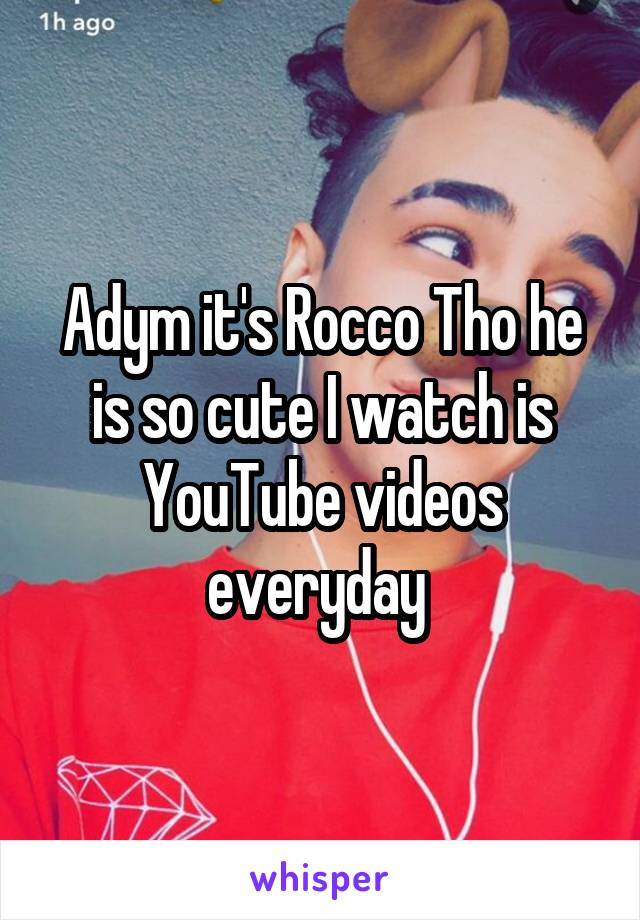 Adym it's Rocco Tho he is so cute I watch is YouTube videos everyday
