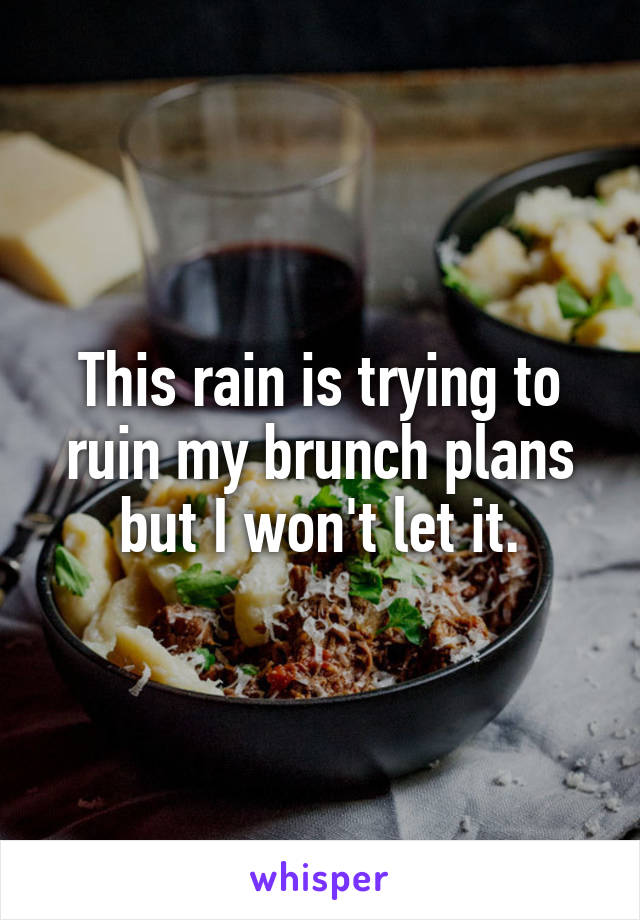 This rain is trying to ruin my brunch plans but I won't let it.