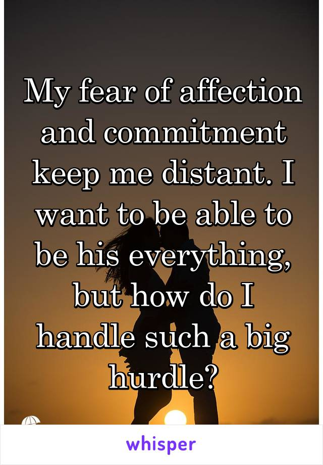 My fear of affection and commitment keep me distant. I want to be able to be his everything, but how do I handle such a big hurdle?