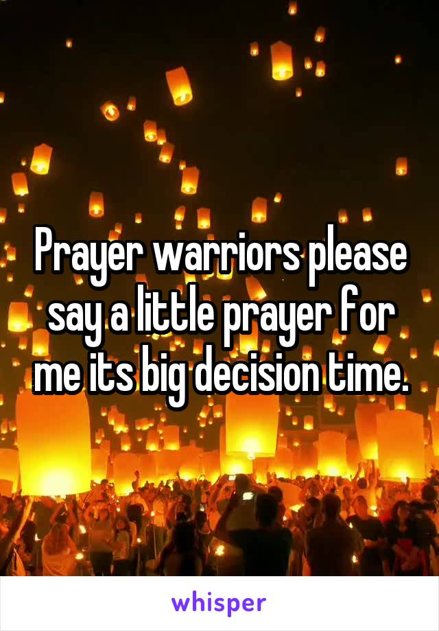 Prayer warriors please say a little prayer for me its big decision time.